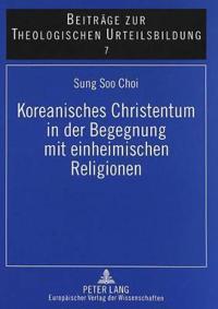 Koreanisches Christentum In der Begegnung Mit Einheimischen Religionen: Dargestellt An der Konzeption Koreanischer Theologie Bei Byunghun Choi Und Ton