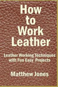 How to Work Leather: Leather Working Techniques with Fun, Easy Projects.