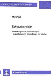 Sehnsuchtsreligion: Neue Religioese Kulturformen ALS Herausforderung Fuer Die Praxis Der Kirchen