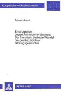Emanzipation Gegen Anthropomorphismus: Der Literarisch Bedingte Wandel Der Goethezeitlichen Bildungsgeschichte
