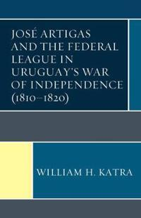 José Artigas and the Federal League in Uruguay's War of Independence 1810-1820