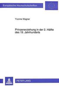 Prinzenerziehung in Der 2. Haelfte Des 19. Jahrhunderts: Zum Bildungsverhalten Des Preussisch-Deutschen Hofes Im Gesellschaftlichen Wandel