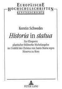 Historia in Statua: Zur Eloquenz Plastischer Bildwerke Michelangelos Im Umfeld Des Christus Von Santa Maria Sopra Minerva Zu ROM