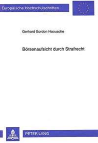 Boersenaufsicht Durch Strafrecht: Eine Untersuchung Zur Straf- Und Verfassungsrechtlichen Problematik Der Strafrechtlichen Sanktionierung Des Insiderh