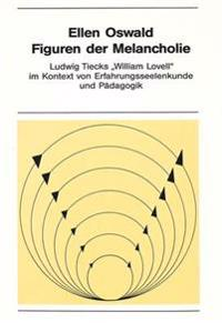 Figuren Der Melancholie: Ludwig Tiecks -William Lovell- Im Kontext Von Erfahrungsseelenkunde Und Paedagogik