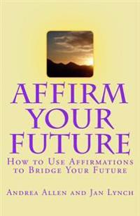 Affirm Your Future: How to Use Affirmations to Bridge Your Future