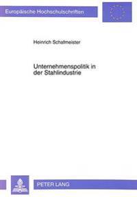 Unternehmenspolitik in Der Stahlindustrie: Ein Vergleich Zwischen Den Vereinigten Staaten Von Amerika, Japan Und Der Bundesrepublik Deutschland