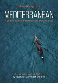 Mediterranean: A Year Around a Charmed and Troubled Sea; 17 Countries and 14,000 Km by Kayak, Foot, Rowboat and Bike