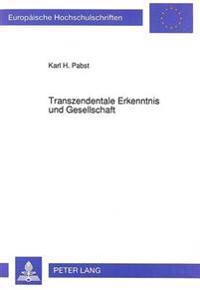 Transzendentale Erkenntnis Und Gesellschaft: Zur Kritik Transzendentaler Begruendungsversuche Der Gesellschaftstheorie Bei Max Adler, Juergen Habermas