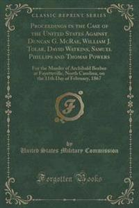 Proceedings in the Case of the United States Against Duncan G. McRae, William J. Tolar, David Watkins, Samuel Phillips and Thomas Powers