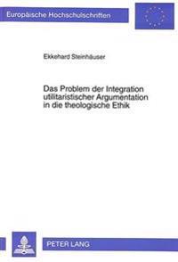 Das Problem Der Integration Utilitaristischer Argumentation in Die Theologische Ethik