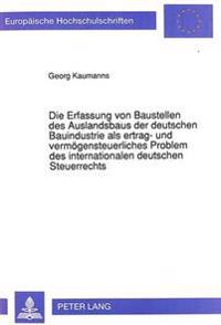 Die Erfassung Von Baustellen Des Auslandsbaus Der Deutschen Bauindustrie ALS Ertrag- Und Vermoegensteuerliches Problem Des Internationalen Deutschen Steuerrechts