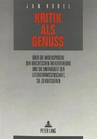 Kritik ALS Genuss: Ueber Die Widersprueche Der Brechtschen Theatertheorie Und Die Unfaehigkeit Der Literaturwissenschaft, Sie Zu Kritisie