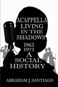 Acappella Living in the Shadows 1963-1973: A Social History