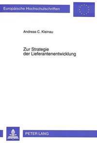 Zur Strategie Der Lieferantenentwicklung: Konzeption Einer Neuen Beschaffungsstrategie Und Deren Beurteilung Im Rahmen Eines Strategischen Beschaffung