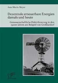 Dezentrale Erneuerbare Energien Damals Und Heute. Genossenschaftliche Elektrifizierung in Den 1920er Jahren Am Beispiel Von Grobardorf