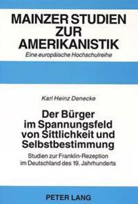 Der Buerger Im Spannungsfeld Von Sittlichkeit Und Selbstbestimmung: Studien Zur Franklin-Rezeption Im Deutschland Des 19. Jahrhunderts