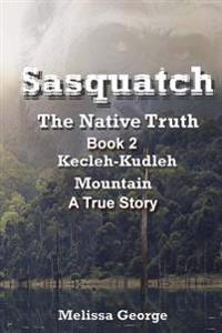Sasquatch, the Native Truth. Book 2. Kecleh-Kudleh Mountain. a True Story.