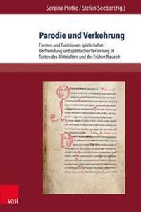 Parodie Und Verkehrung: Formen Und Funktionen Spielerischer Verfremdung Und Spottischer Verzerrung in Texten Des Mittelalters Und Der Fruhen N