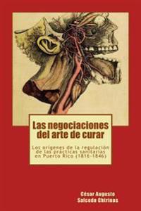 Las Negociaciones del Arte de Curar: Los Origenes de La Regulacion de Las Practicas Sanitarias En Puerto Rico (1816-1846)