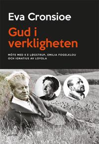 Gud i verkligheten : möte med K E Løgstrup, Emilia Fogelklou och Ignatius av Loyola