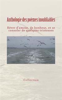Anthologie Des Poemes Inoubliables: Rever D'Amour, de Bonheur, Et Se Consoler de Quelques Tristesses