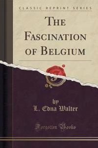 The Fascination of Belgium (Classic Reprint)
