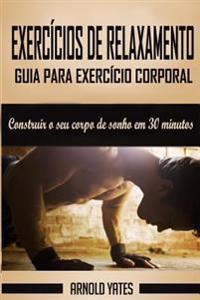 Calistenia: Guia Para Exercício Corporal Completo, Construir O Seu Corpo de Sonho Em 30 Minutos: Exercício Corporal, Treino de Rua