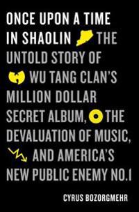 Once Upon a Time in Shaolin: The Untold Story of the Wu-Tang Clan's Million-Dollar Secret Album, the Devaluation of Music, and America's New Public