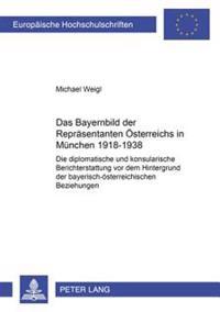 Das Bayernbild Der Repraesentanten Oesterreichs in Muenchen 1918-1938: Die Diplomatische Und Konsularische Berichterstattung VOR Dem Hintergrund Der B