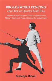 Broadsword Fencing and Stick or Quarter-Staff Play - After the Latest European Practice Adopted in the Military Schools of France Italy and the United