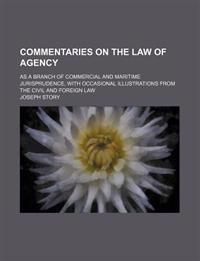 Commentaries on the Law of Agency; As a Branch of Commercial and Maritime Jurisprudence, With Occasional Illustrations From the Civil and Foreign Law