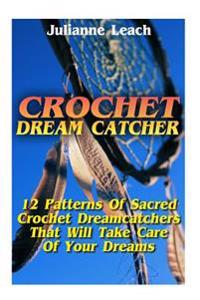 Crochet Dream Catcher: 15 Patterns of Sacred Crochet Dreamcatchers That Will Take Care of Your Dreams: (Crochet Hook A, Crochet Accessories,