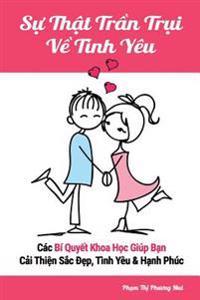 Su That Tran Trui Ve Tinh Yeu: Cac Bi Quyet Khoa Hoc Giup Ban Cai Thien Sac Dep, Tinh Yeu & Hanh Phuc