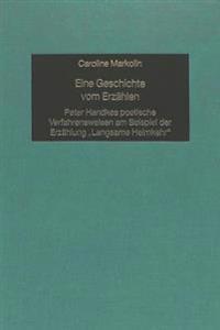 Eine Geschichte Vom Erzaehlen: Peter Handkes Poetische Verfahrensweisen Am Beispiel Der Erzaehlung -Langsame Heimkehr-