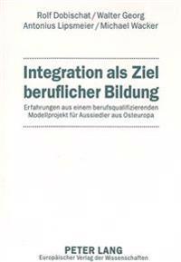 Integration ALS Ziel Beruflicher Bildung: Erfahrungen Aus Einem Berufsqualifizierenden Modellprojekt Fuer Aussiedler Aus Osteuropa