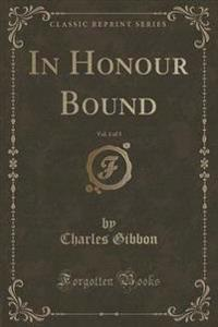 In Honour Bound, Vol. 1 of 3 (Classic Reprint)