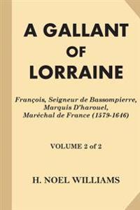 A Gallant of Lorraine [Volume 2 of 2]: Francois, Seigneur de Bassompierre, Marquis D'Harouel, Marechal de France (1579-1646)