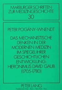 Das Mechanistische Denken in Der Modernen Medizin Im Spiegel Ihrer Geschichtlichen Entwicklung: Hieronimus David Gaub (1705-1780)