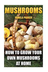 Mushrooms: How to Grow Your Own Mushrooms at Home