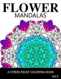Flower Mandalas Vol 3: A Stress Relief Coloring Books [Mandala Coloring Pages]