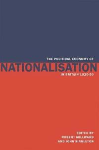 The Political Economy of Nationalisation in Britain, 1920-1950
