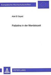Palaestina in Der Mandatszeit: Der Palaestinensische Kampf Um Politische Unabhaengigkeit Und Das Zionistische Projekt. Zur Dynamik Eines Interessenko