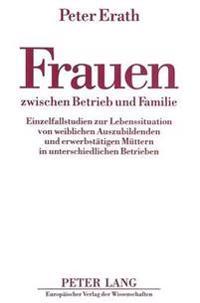 Frauen Zwischen Betrieb Und Familie: Einzelfallstudien Zur Lebenssituation Von Weiblichen Auszubildenden Und Erwerbstaetigen Muettern in Unterschiedli