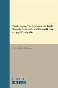 On the Agora: The Evolution of a Public Space in Hellenistic and Roman Greece (C. 323 BC - 267 Ad)