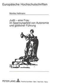 Judit - Eine Frau Im Spannungsfeld Von Autonomie Und Goettlicher Fuehrung: Studie Ueber Eine Frauengestalt Des Alten Testaments