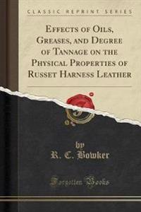Effects of Oils, Greases, and Degree of Tannage on the Physical Properties of Russet Harness Leather (Classic Reprint)