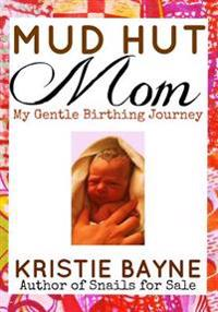 Mud Hut Mom: My Gentle Birthing Journey