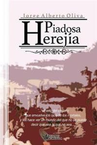 Piadosa Herejia: El Velo del Engano Que Envuelve Los Ojos de Los Mortales, y Les Hace Ver Un Mundo del Que No Se Puede Decir Que Sea O