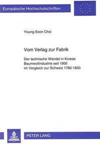 Vom Verlag Zur Fabrik: Der Technische Wandel in Koreas Baumwollindustrie Seit 1900 Im Vergleich Zur Schweiz 1780-1850